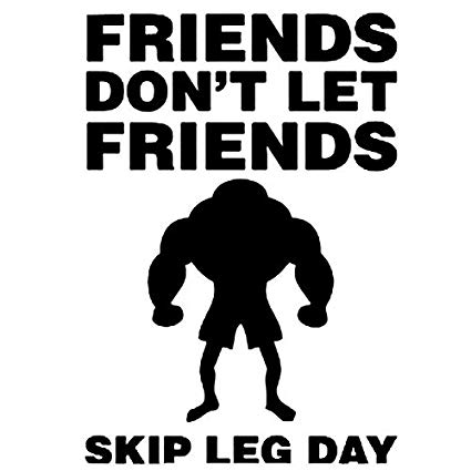 Friends don't let friends skip leg day!